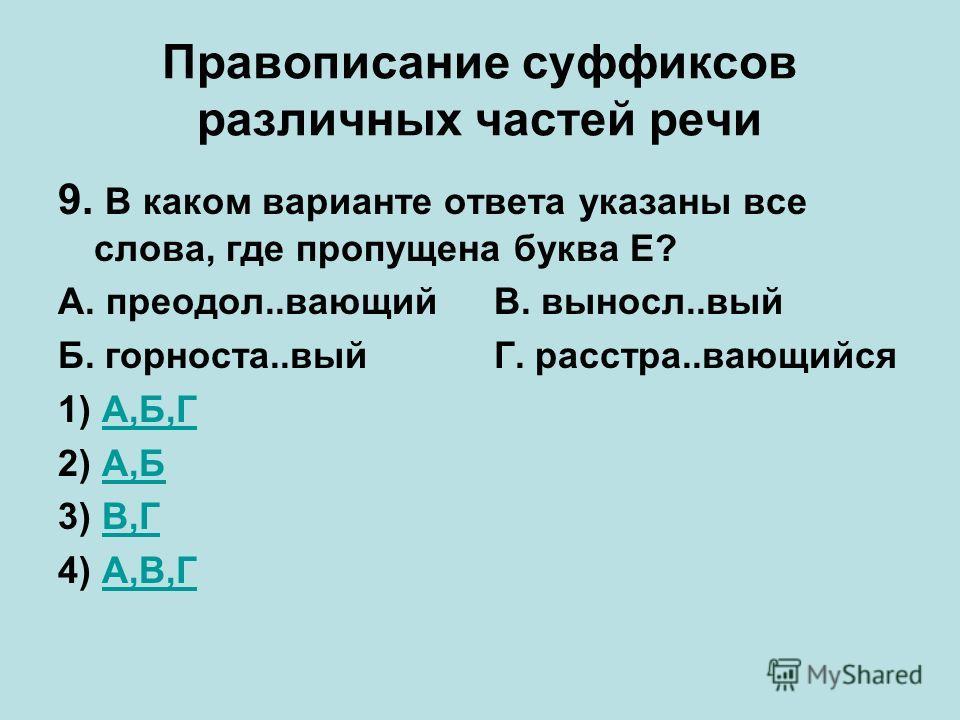 Правописание суффиксов различных частей речи 9. В каком варианте ответа указаны все слова, где пропущена буква Е? А. преодол..вающий В. выносл..вый Б. горноста..вый Г. расстра..вающийся 1) А,Б,ГА,Б,Г 2) А,БА,Б 3) В,ГВ,Г 4) А,В,ГА,В,Г