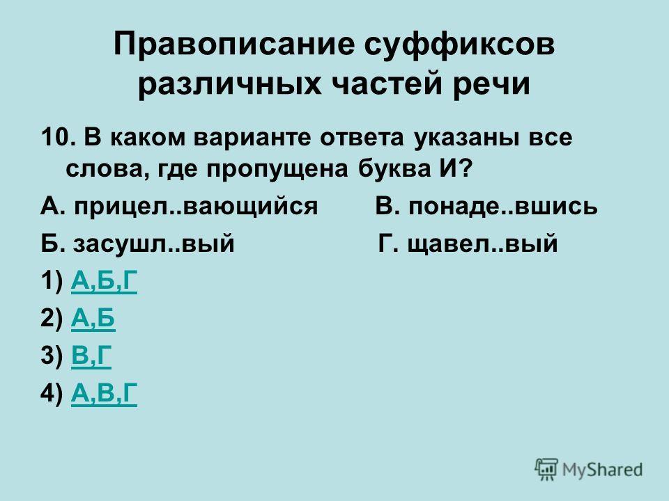 Правописание суффиксов различных частей речи 10. В каком варианте ответа указаны все слова, где пропущена буква И? А. прицел..вающийсяВ. понаде..вшись Б. засушл..вый Г. щавел..вый 1) А,Б,ГА,Б,Г 2) А,БА,Б 3) В,ГВ,Г 4) А,В,ГА,В,Г
