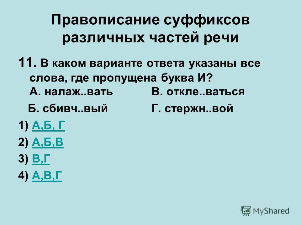 Правописание суффиксов различных частей речи 11. В каком варианте ответа указаны все слова, где пропущена буква И? А. налаж..вать В. откле..ваться Б. сбивч..вый Г. стержн..вой 1) А,Б, ГА,Б, Г 2) А,Б,ВА,Б,В 3) В,ГВ,Г 4) А,В,ГА,В,Г