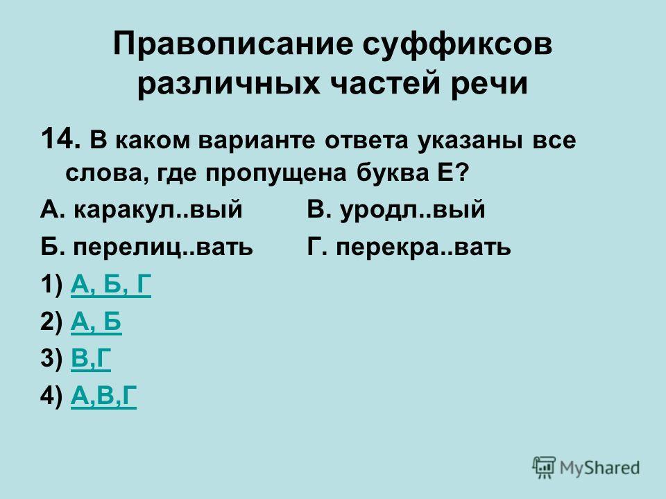 Правописание суффиксов различных частей речи 14. В каком варианте ответа указаны все слова, где пропущена буква Е? А. каракул..выйВ. уродл..вый Б. перелиц..ватьГ. перекра..вать 1) А, Б, ГА, Б, Г 2) А, БА, Б 3) В,ГВ,Г 4) А,В,ГА,В,Г