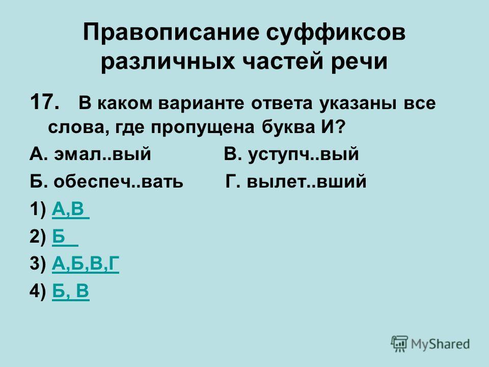 Правописание суффиксов различных частей речи 17. В каком варианте ответа указаны все слова, где пропущена буква И? А. эмал..вый В. уступч..вый Б. обеспеч..ватьГ. вылет..вший 1) А,ВА,В 2) ББ 3) А,Б,В,ГА,Б,В,Г 4) Б, ВБ, В