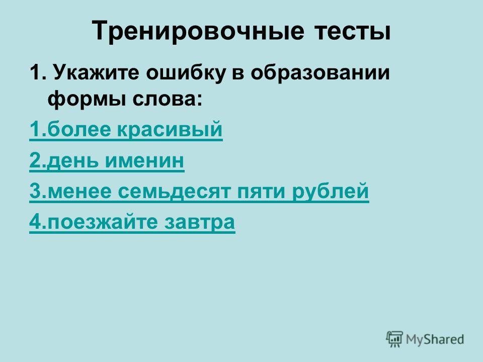 Тренировочные тесты 1. Укажите ошибку в образовании формы слова: 1. более красивый 2. день именин 3. менее семьдесят пяти рублей 4. поезжайте завтра