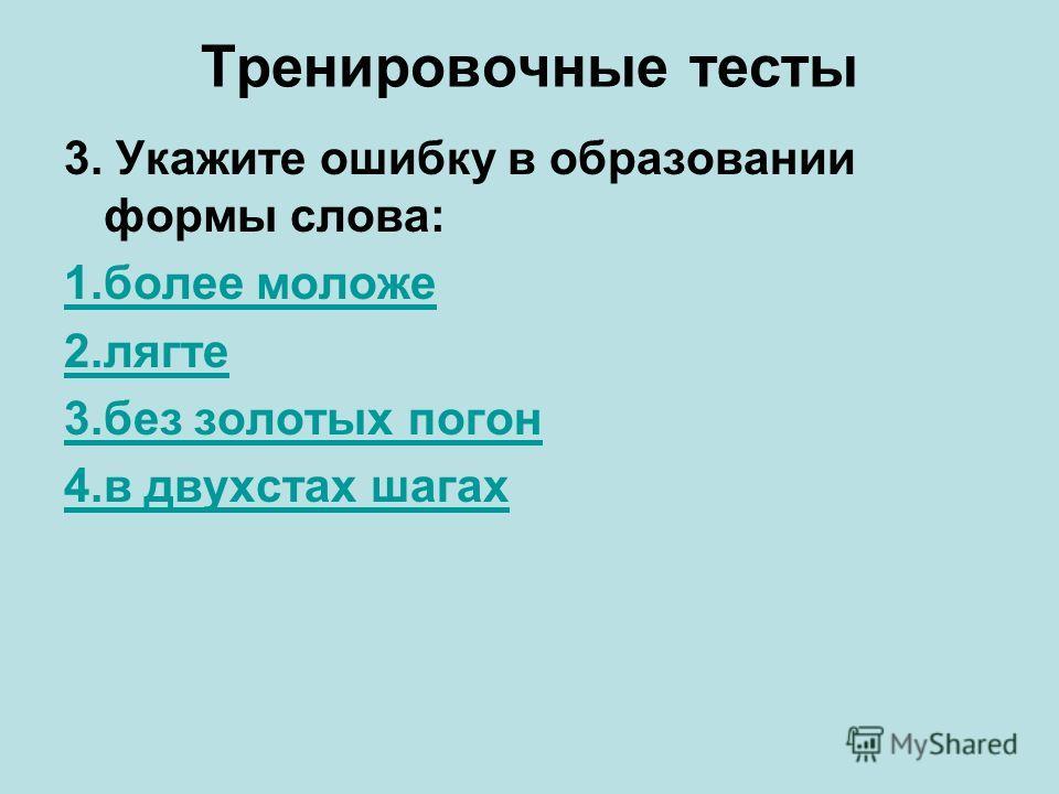 Тренировочные тесты 3. Укажите ошибку в образовании формы слова: 1. более моложе 2. лягте 3. без золотых погон 4. в двухстах шагах