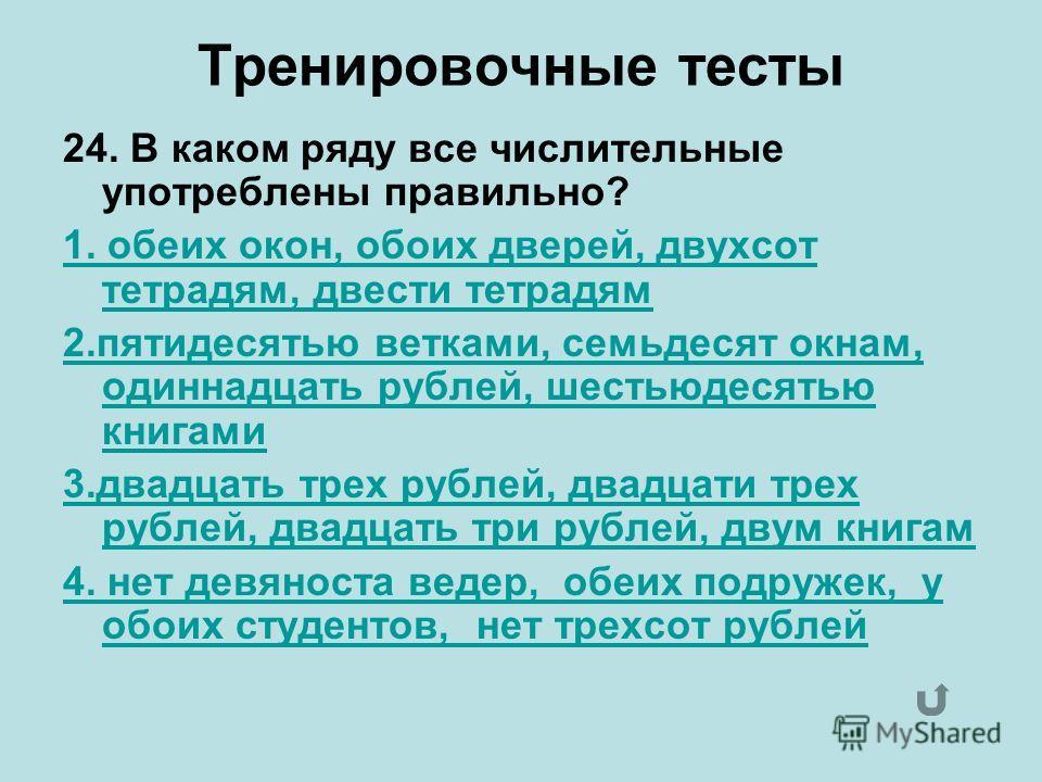 Тренировочные тесты 24. В каком ряду все числительные употреблены правильно? 1. обеих окон, обоих дверей, двухсот тетрадям, двести тетрадям 2. пятидесятью ветками, семьдесят окнам, одиннадцать рублей, шестьюдесятью книгами 3. двадцать трех рублей, дв