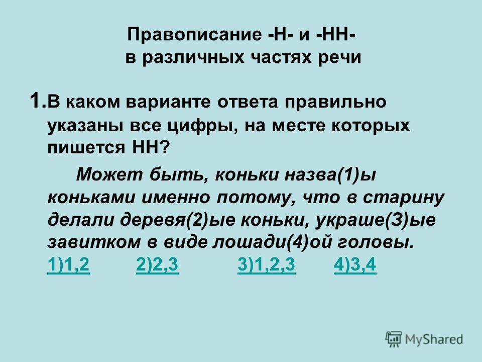 Правописание -Н- и -НН- в различных частях речи 1. В каком варианте ответа правильно указаны все цифры, на месте которых пишется НН? Может быть, коньки назва(1)ы коньками именно потому, что в старину делали деревя(2)ые коньки, украше(З)ые завитком в