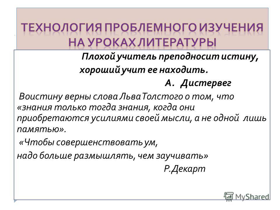 Плохой учитель преподносит истину, хороший учит ее находить. А. Дистервег Воистину верны слова Льва Толстого о том, что « знания только тогда знания, когда они приобретаются усилиями своей мысли, а не одной лишь памятью ». « Чтобы совершенствовать ум