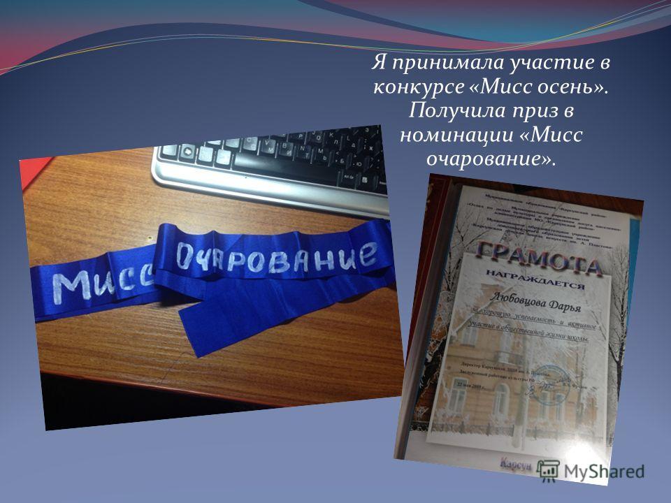 Я принимала участие в конкурсе «Мисс осень». Получила приз в номинации «Мисс очарование».