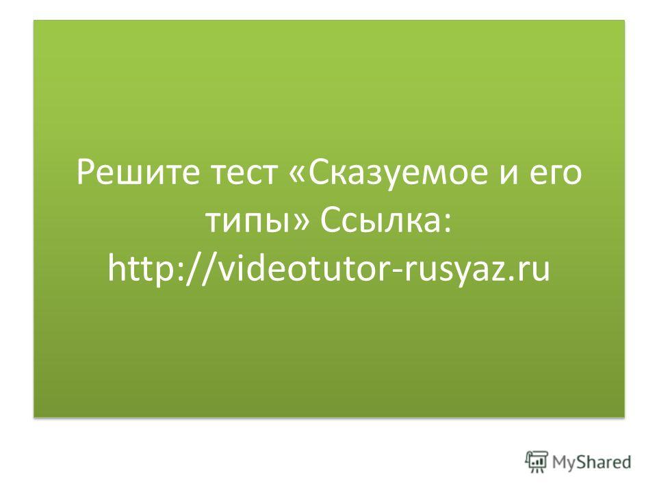 Решите тест «Сказуемое и его типы» Ссылка: http://videotutor-rusyaz.ru