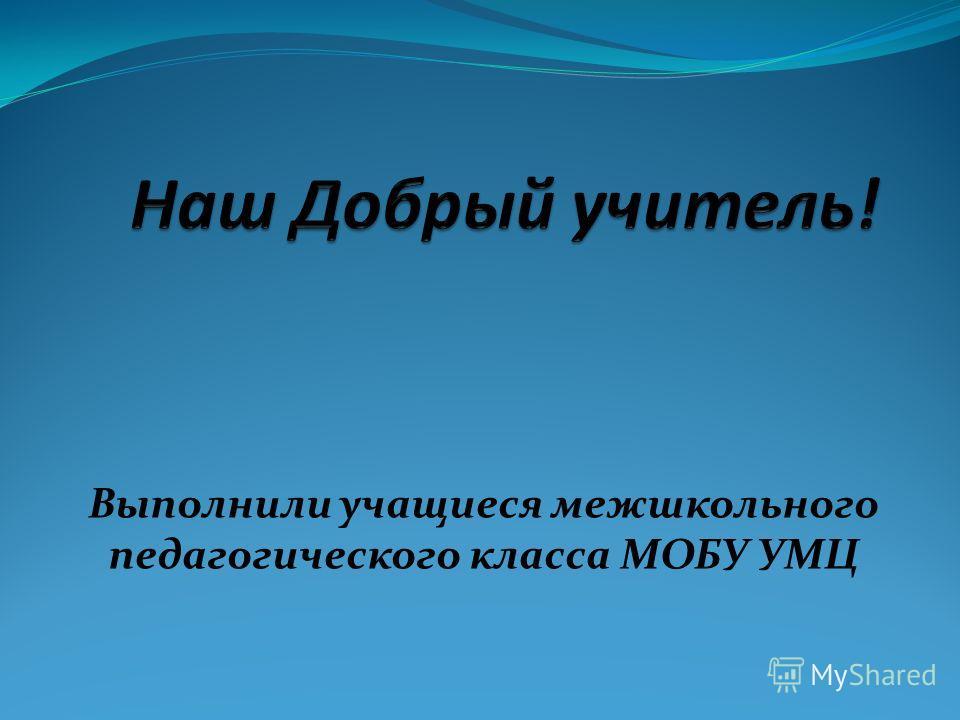Выполнили учащиеся межшкольного педагогического класса МОБУ УМЦ