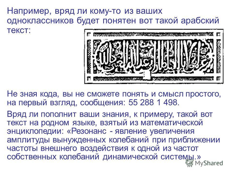 7 из 20 Например, вряд ли кому-то из ваших одноклассников будет понятен вот такой арабский текст: Не зная кода, вы не сможете понять и смысл простого, на первый взгляд, сообщения: 55 288 1 498. Вряд ли пополнит ваши знания, к примеру, такой вот текст