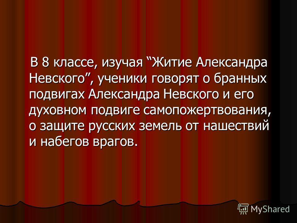 В 8 классе, изучая Житие Александра Невского, ученики говорят о бранных подвигах Александра Невского и его духовном подвиге самопожертвования, о защите русских земель от нашествий и набегов врагов. В 8 классе, изучая Житие Александра Невского, ученик