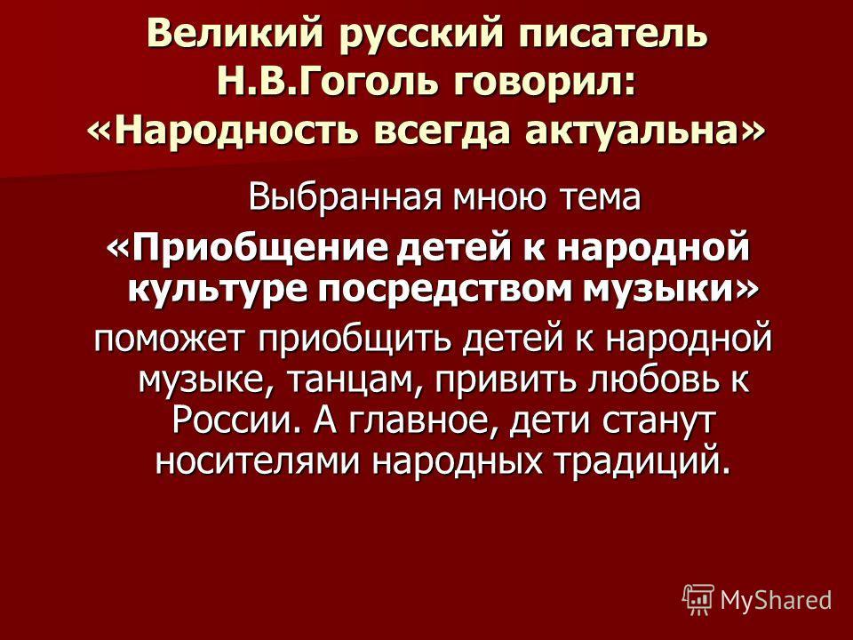 Великий русский писатель Н.В.Гоголь говорил: «Народность всегда актуальна» Выбранная мною тема «Приобщение детей к народной культуре посредством музыки» поможет приобщить детей к народной музыке, танцам, привить любовь к России. А главное, дети стану