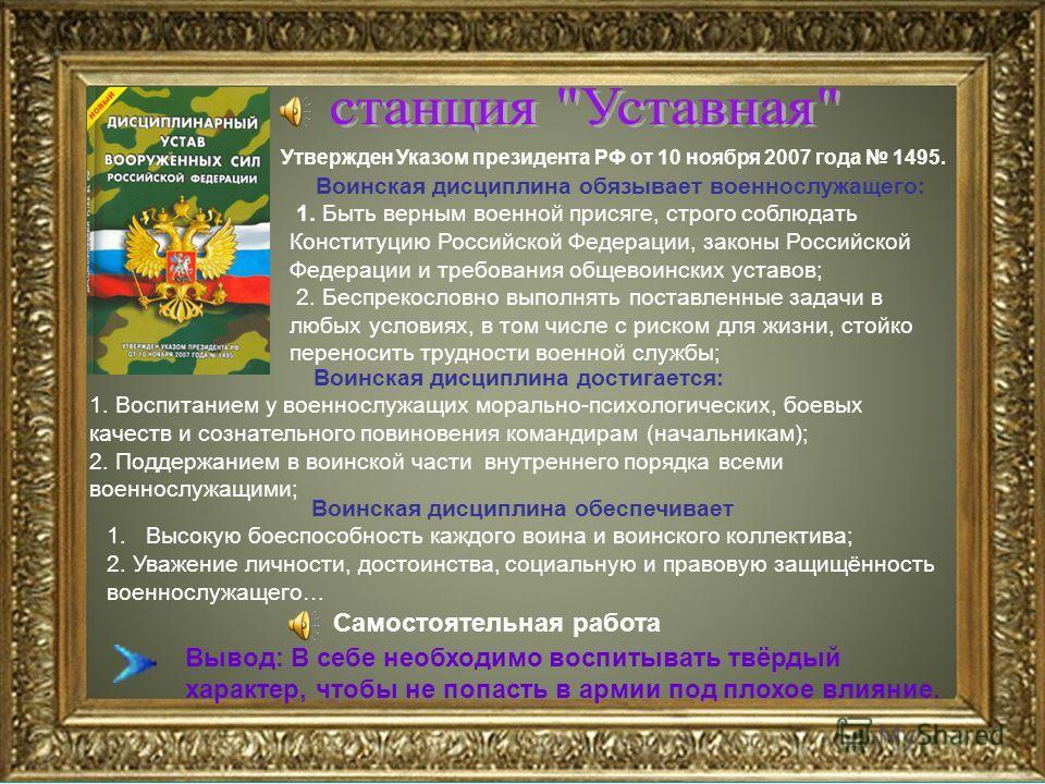 Утвержден Указом президента РФ от 10 ноября 2007 года 1495. Воинская дисциплина обязывает военнослужащего: 1. Быть верным военной присяге, строго соблюдать Конституцию Российской Федерации, законы Российской Федерации и требования общевоинских уставо