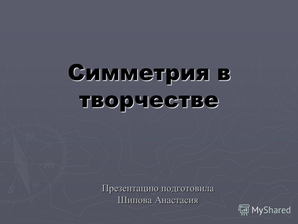 Симметрия в творчестве Презентацию подготовила Шипова Анастасия