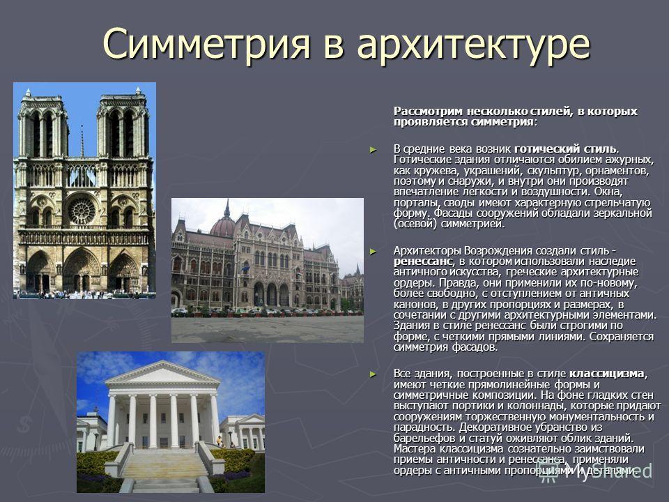 Симметрия в архитектуре Рассмотрим несколько стилей, в которых проявляется симметрия: В средние века возник готический стиль. Готические здания отличаются обилием ажурных, как кружева, украшений, скульптур, орнаментов, поэтому и снаружи, и внутри они