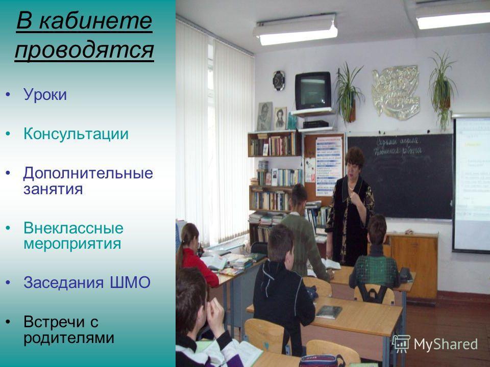 В кабинете проводятся Уроки Консультации Дополнительные занятия Внеклассные мероприятия Заседания ШМО Встречи с родителями