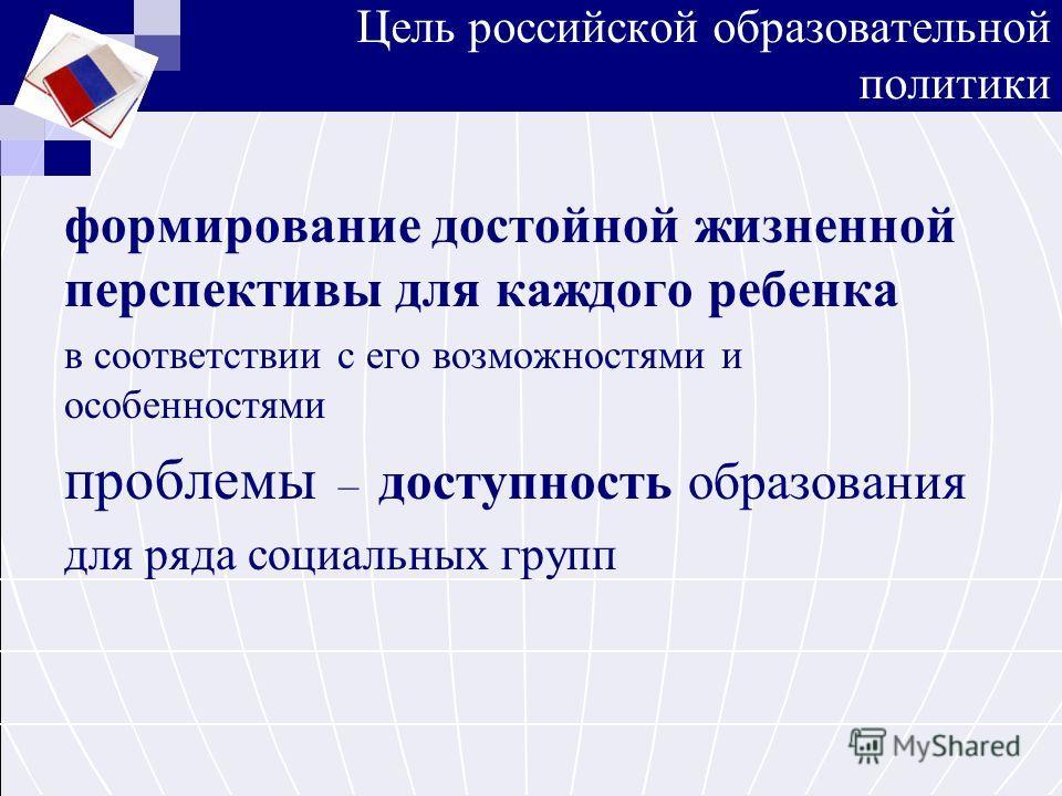 Цель российской образовательной политики формирование достойной жизненной перспективы для каждого ребенка в соответствии с его возможностями и особенностями проблемы – доступность образования для ряда социальных групп