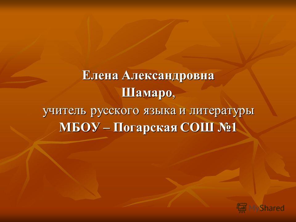 Елена Александровна Шамаро, учитель русского языка и литературы МБОУ – Погарская СОШ 1