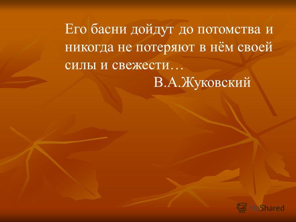 Его басни дойдут до потомства и никогда не потеряют в нём своей силы и свежести… В.А.Жуковский