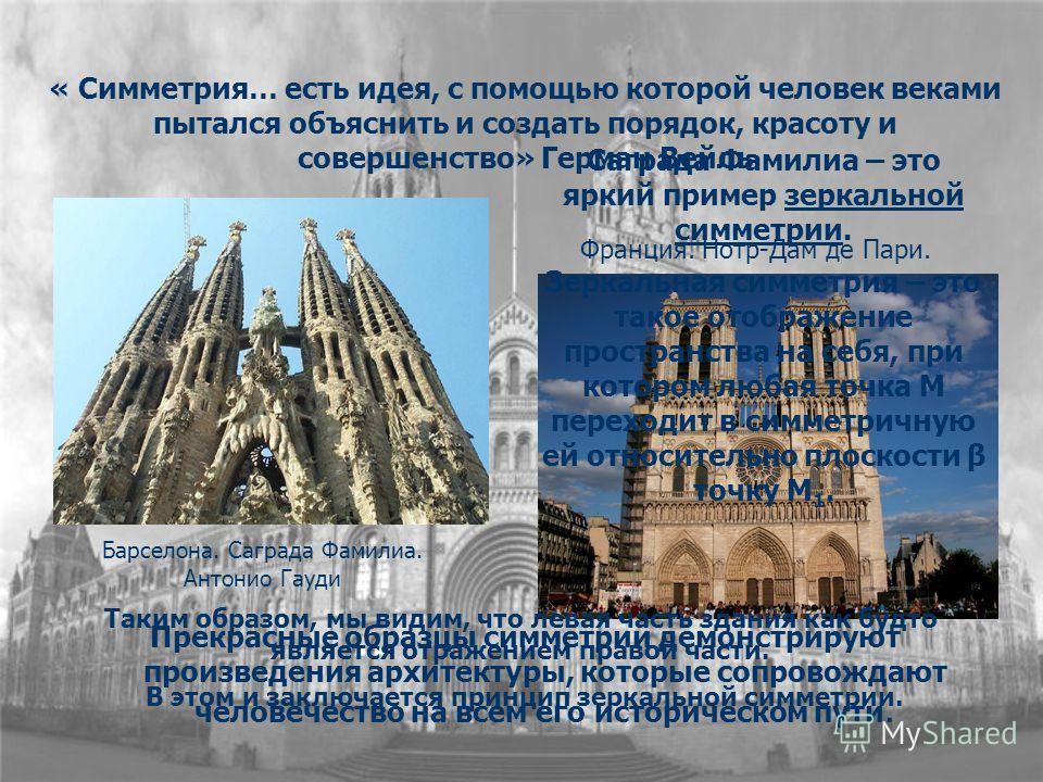 « Симметрия… есть идея, с помощью которой человек веками пытался объяснить и создать порядок, красоту и совершенство» Герман Вейль Прекрасные образцы симметрии демонстрируют произведения архитектуры, которые сопровождают человечество на всем его исто