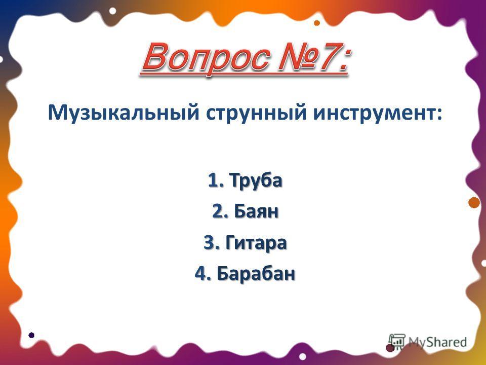 Музыкальный струнный инструмент: 1. Труба 2. Баян 3. Гитара 4. Барабан