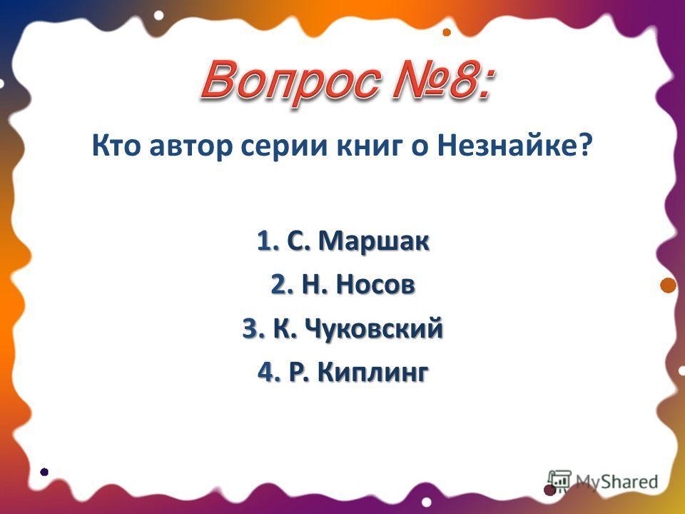 Кто автор серии книг о Незнайке? 1. С. Маршак 2. Н. Носов 3. К. Чуковский 4. Р. Киплинг