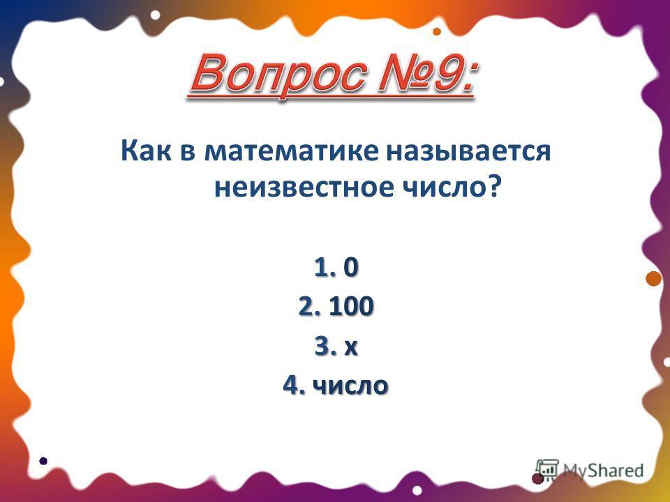 Как в математике называется неизвестное число? 1. 0 2. 100 3. х 4. число