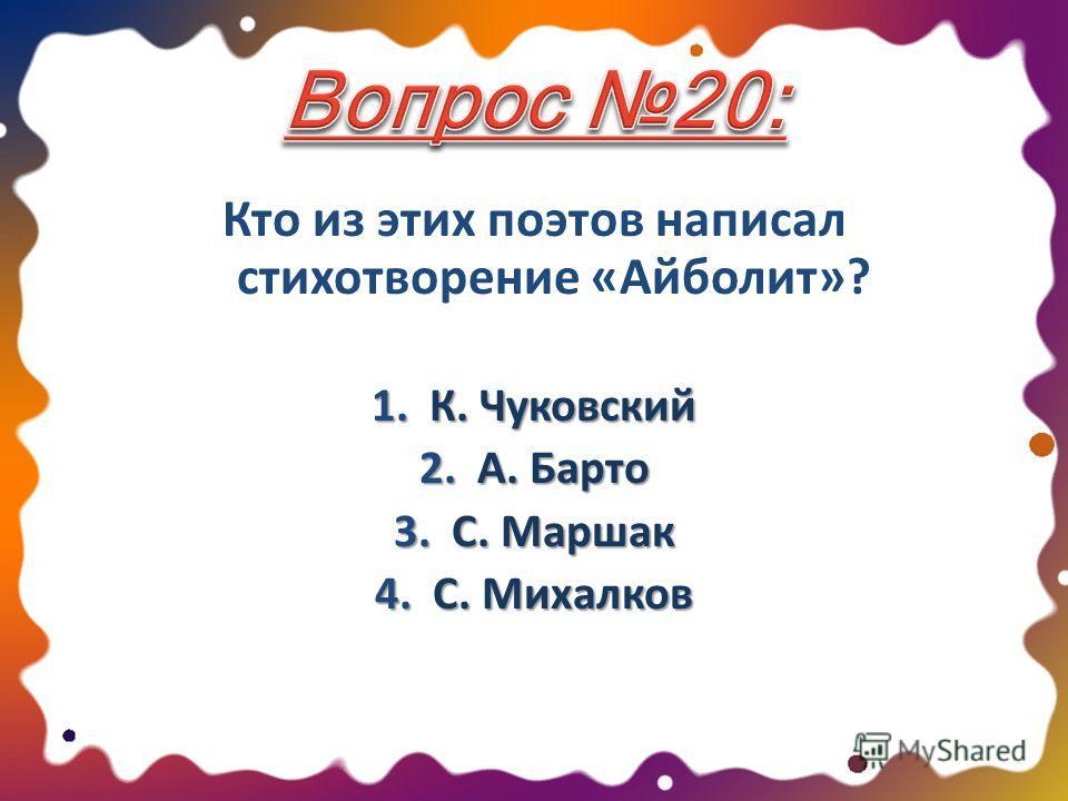 Кто из этих поэтов написал стихотворение «Айболит»? 1. К. Чуковский 2. А. Барто 3. С. Маршак 4. С. Михалков