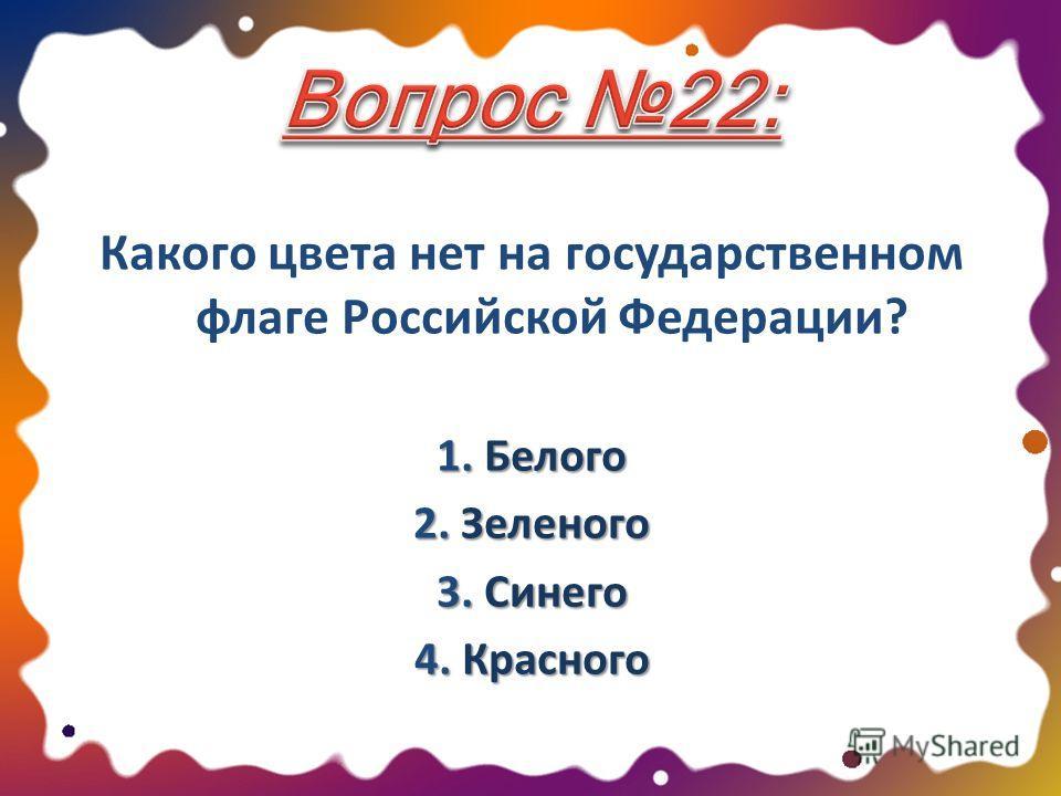 Какого цвета нет на государственном флаге Российской Федерации? 1. Белого 2. Зеленого 3. Синего 4. Красного