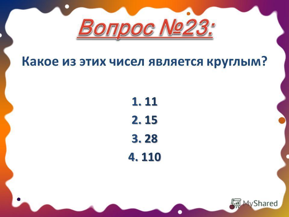 Какое из этих чисел является круглым? 1. 11 2. 15 3. 28 4. 110