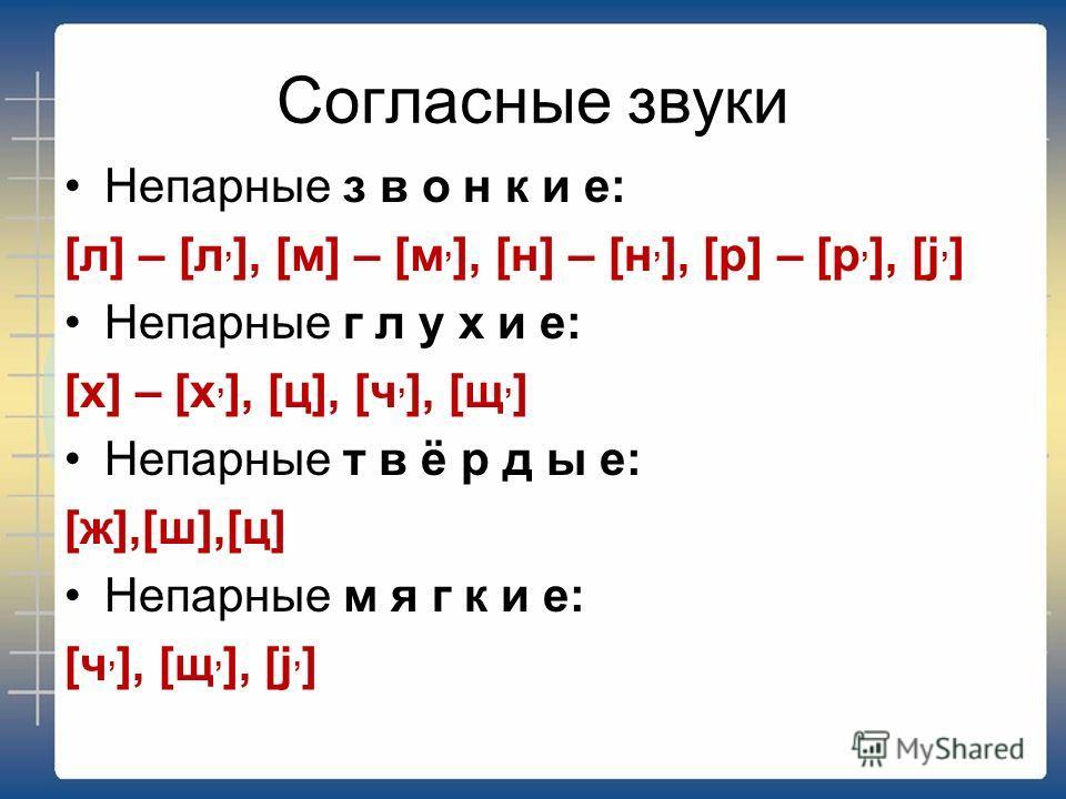 Непарные з в о н к и е: [л] – [л, ], [м] – [м, ], [н] – [н, ], [р] – [р, ], [j, ] Непарные г л у х и е: [х] – [х, ], [ц], [ч, ], [щ, ] Непарные т в ё р д ы е: [ж],[ш],[ц] Непарные м я г к и е: [ч, ], [щ, ], [j, ]