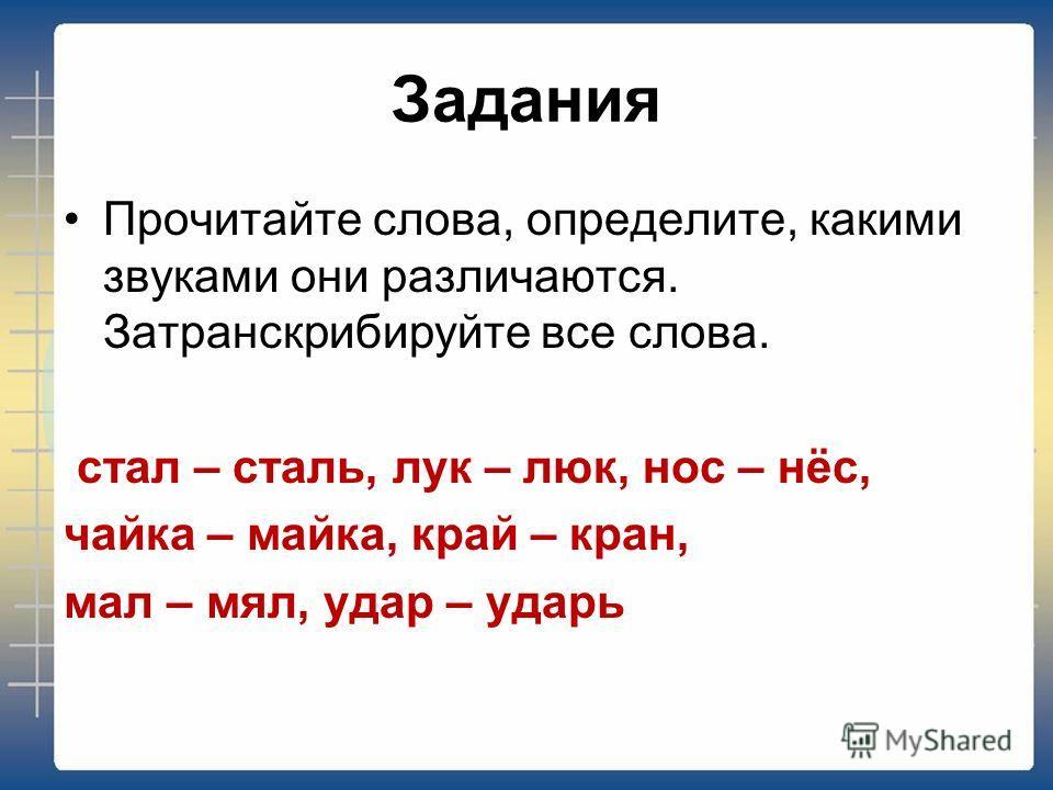 Задания Прочитайте слова, определите, какими звуками они различаются. Затранскрибируйте все слова. стал – сталь, лук – люк, нос – нёс, чайка – майка, край – кран, мал – мял, удар – ударь