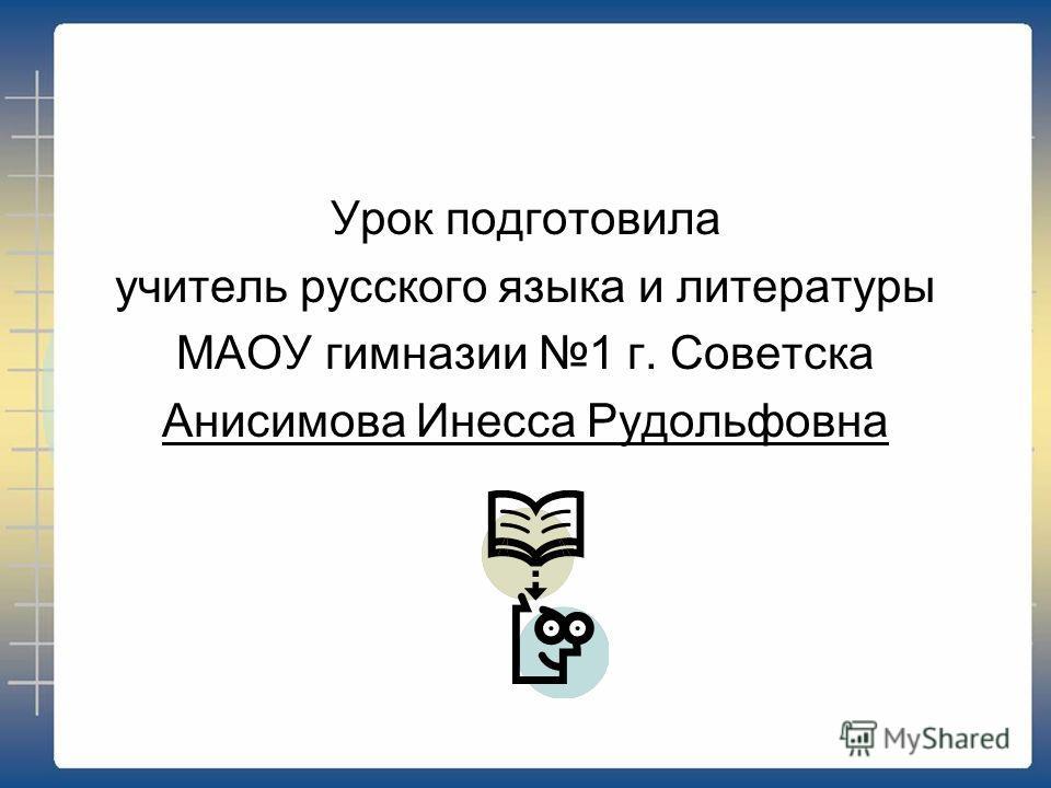 Урок подготовила учитель русского языка и литературы МАОУ гимназии 1 г. Советска Анисимова Инесса Рудольфовна