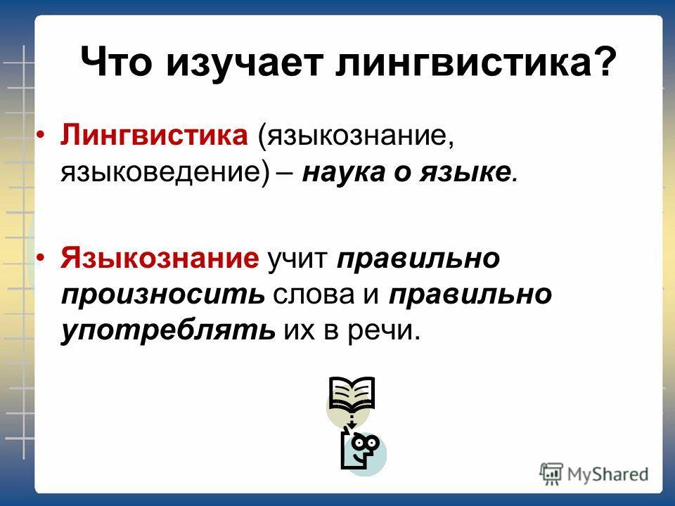 Что изучает лингвистика? Лингвистика (языкознание, языковедение) – наука о языке. Языкознание учит правильно произносить слова и правильно употреблять их в речи.