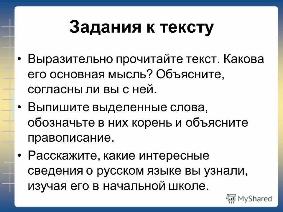 Задания к тексту Выразительно прочитайте текст. Какова его основная мысль? Объясните, согласны ли вы с ней. Выпишите выделенные слова, обозначьте в них корень и объясните правописание. Расскажите, какие интересные сведения о русском языке вы узнали,
