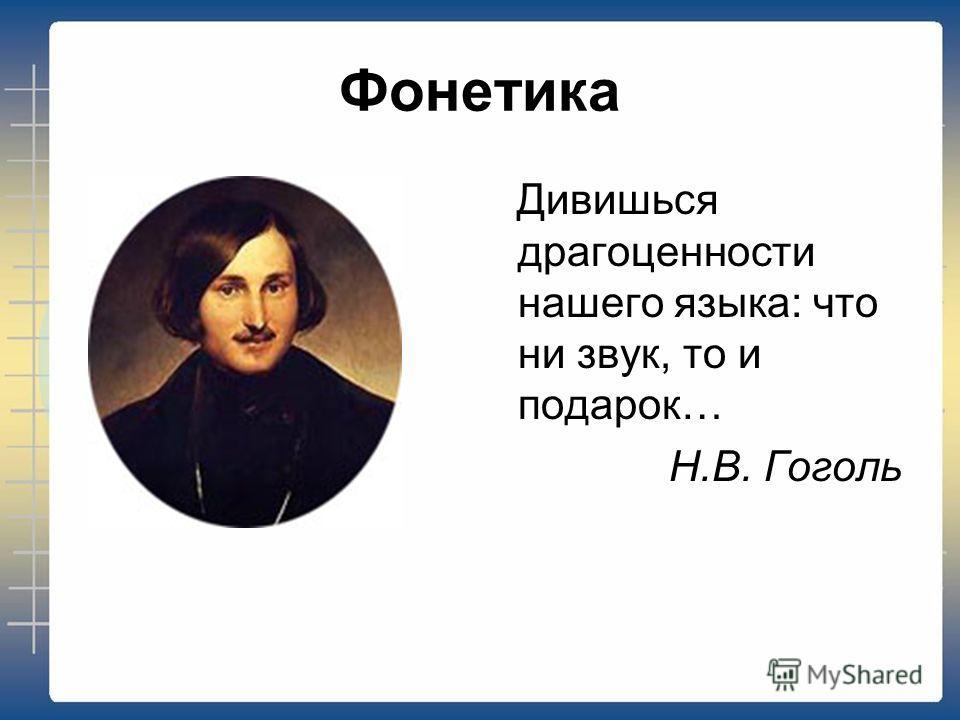 Фонетика Дивишься драгоценности нашего языка: что ни звук, то и подарок… Н.В. Гоголь