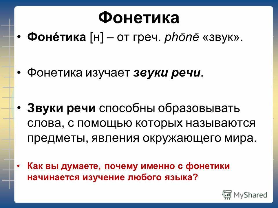 Фонетика Фонéтика [н] – от греч. phōnē «звук». Фонетика изучает звуки речи. Звуки речи способны образовывать слова, с помощью которых называются предметы, явления окружающего мира. Как вы думаете, почему именно с фонетики начинается изучение любого я