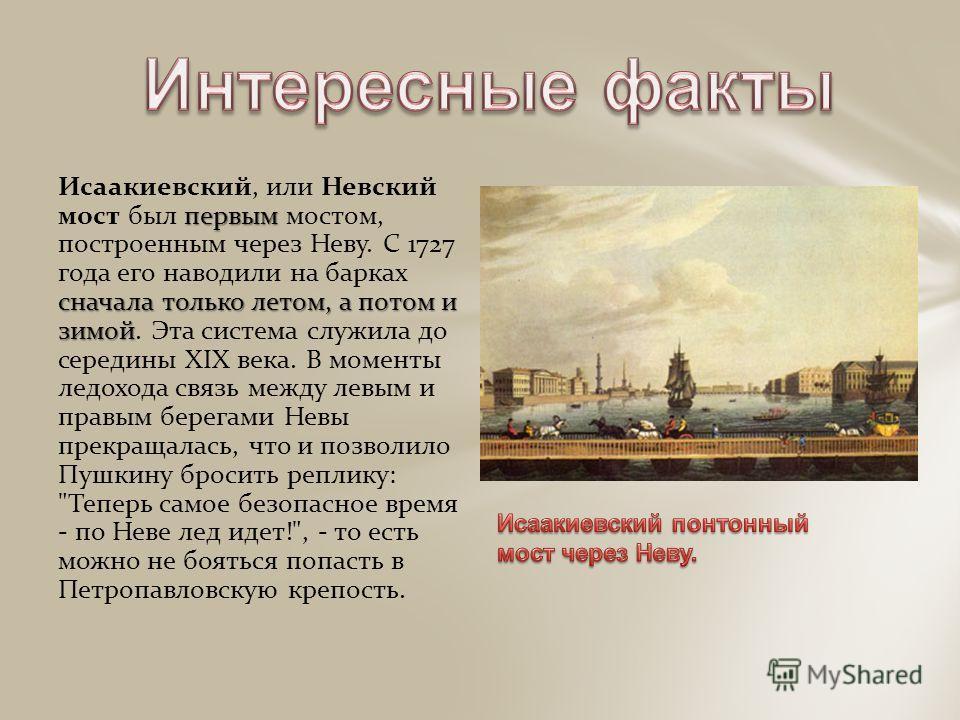 первым сначала только летом, а потом и зимой Исаакиевский, или Невский мост был первым мостом, построенным через Неву. С 1727 года его наводили на барках сначала только летом, а потом и зимой. Эта система служила до середины XIX века. В моменты ледох