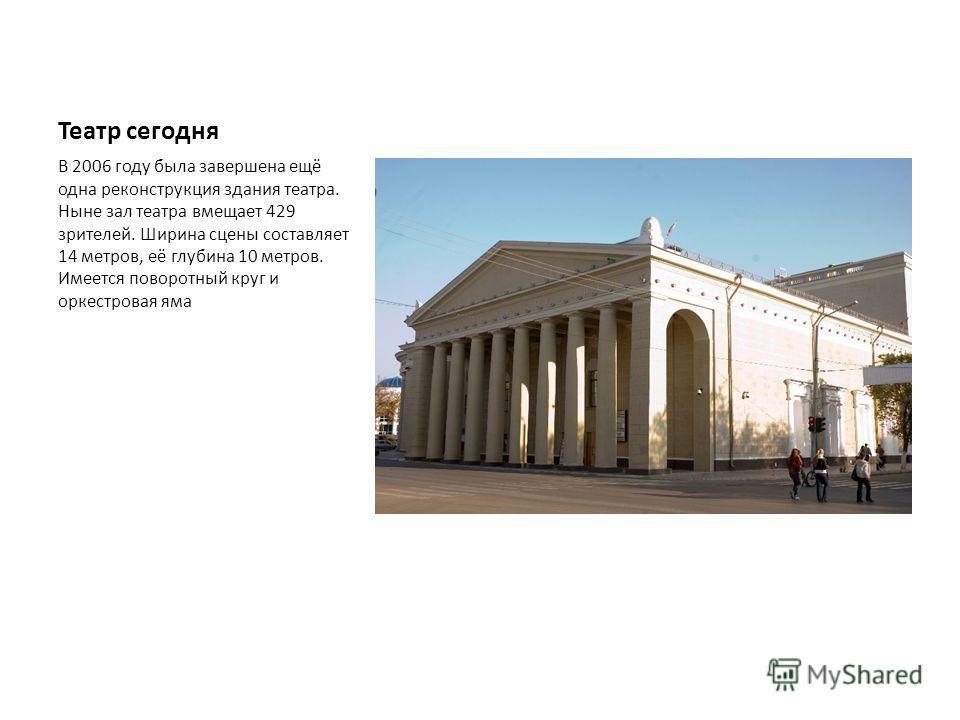 Театр сегодня В 2006 году была завершена ещё одна реконструкция здания театра. Ныне зал театра вмещает 429 зрителей. Ширина сцены составляет 14 метров, её глубина 10 метров. Имеется поворотный круг и оркестровая яма