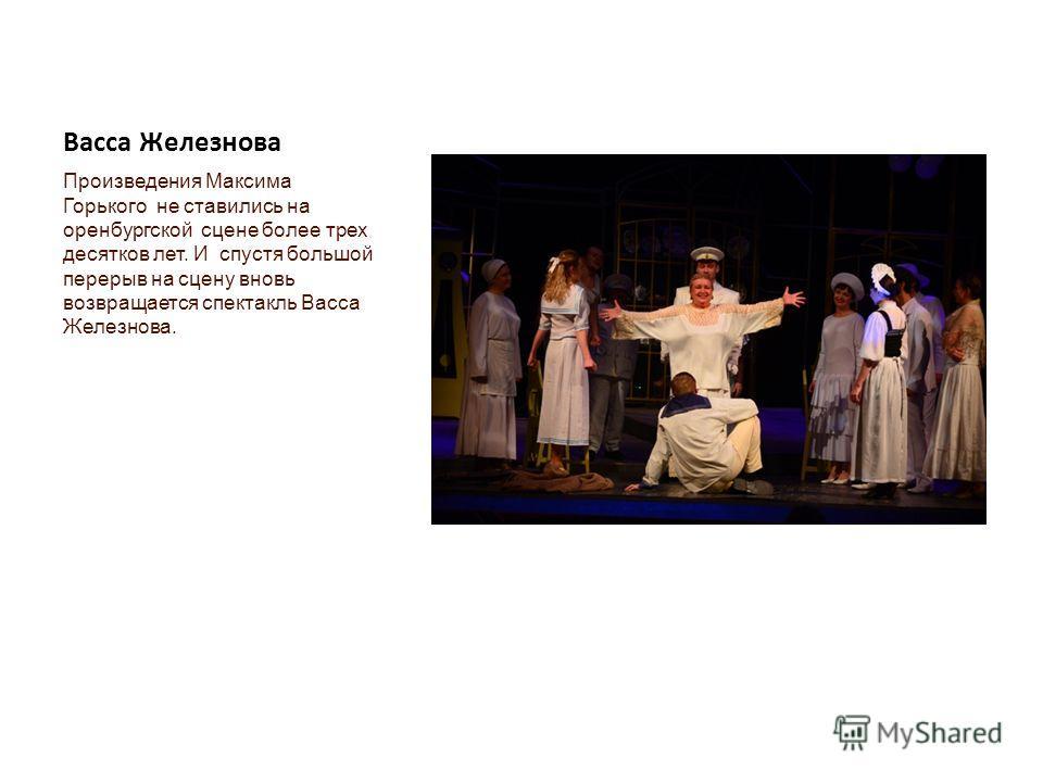 Васса Железнова Произведения Максима Горького не ставились на оренбургской сцене более трех десятков лет. И спустя большой перерыв на сцену вновь возвращается спектакль Васса Железнова.