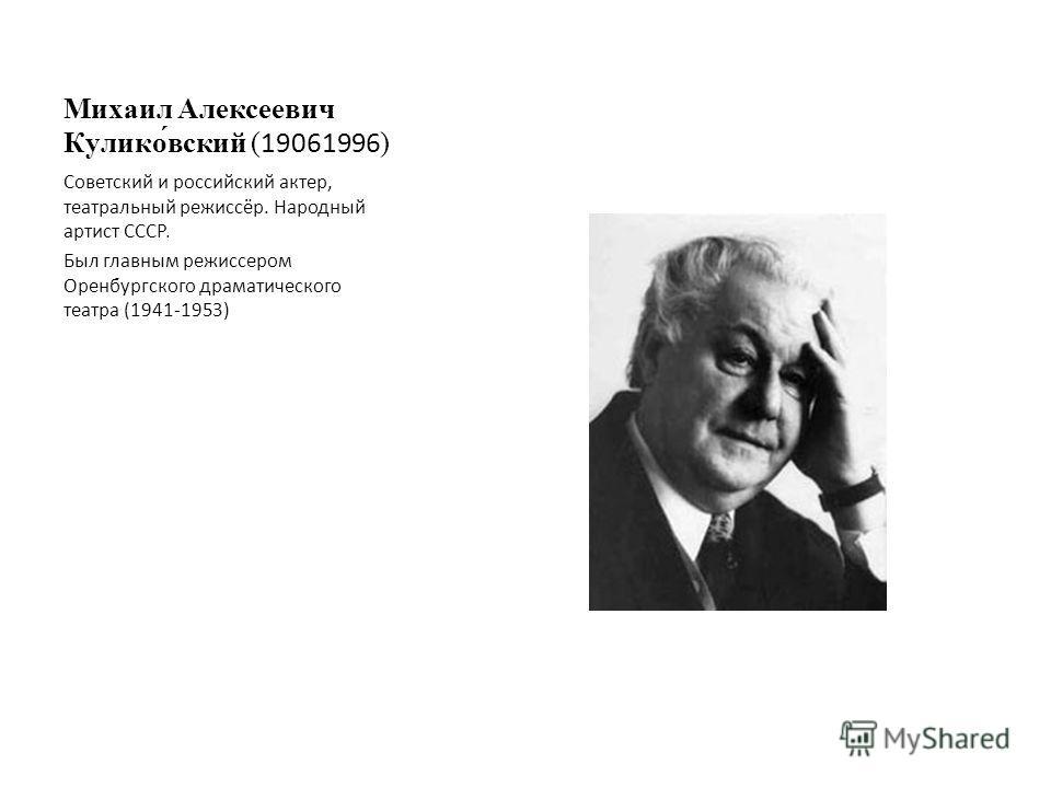 Михаил Алексеевич Кулико́вский (19061996) Советский и российский актер, театральный режиссёр. Народный артист СССР. Был главным режиссером Оренбургского драматического театра (1941-1953)