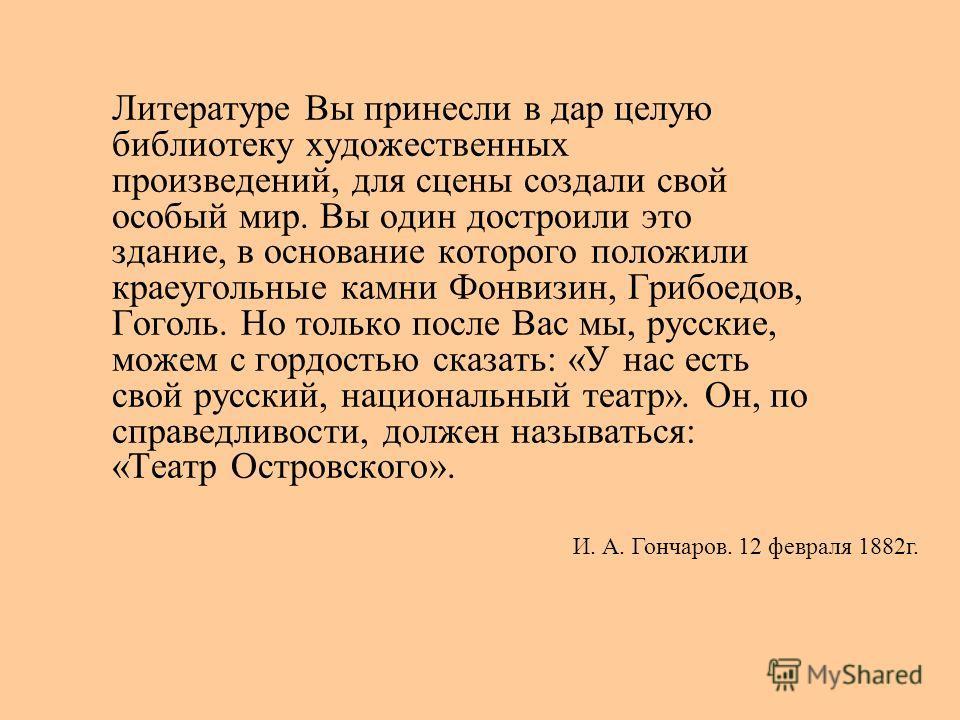 Литературе Вы принесли в дар целую библиотеку художественных произведений, для сцены создали свой особый мир. Вы один достроили это здание, в основание которого положили краеугольные камни Фонвизин, Грибоедов, Гоголь. Но только после Вас мы, русские,