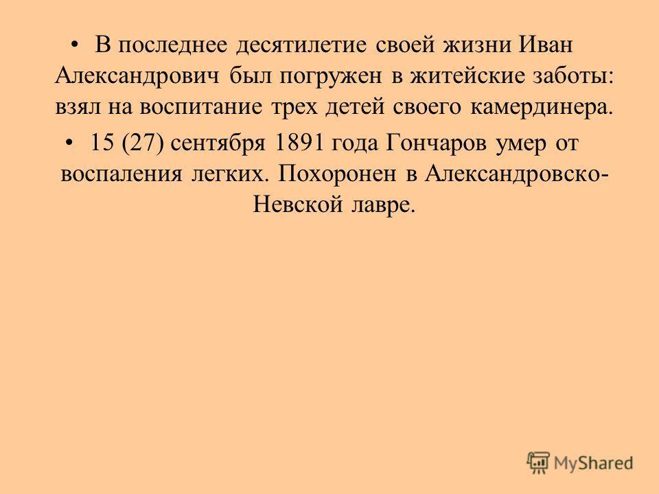 В последнее десятилетие своей жизни Иван Александрович был погружен в житейские заботы: взял на воспитание трех детей своего камердинера. 15 (27) сентября 1891 года Гончаров умер от воспаления легких. Похоронен в Александровско- Невской лавре.