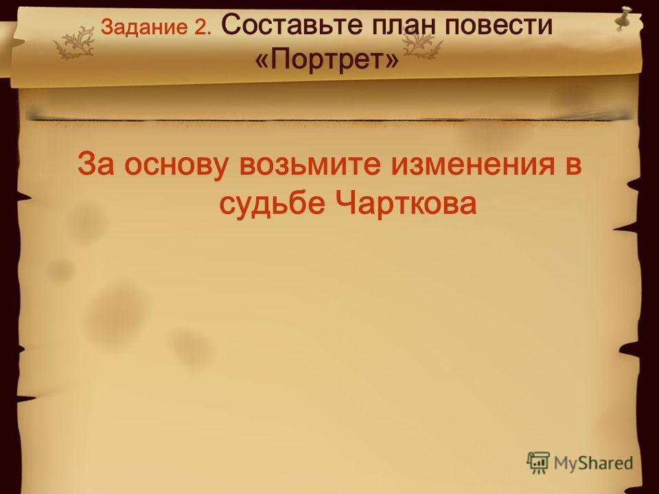 Задание 2. Составьте план повести «Портрет» За основу возьмите изменения в судьбе Чарткова