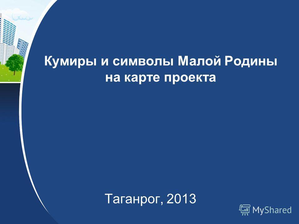 Кумиры и символы Малой Родины на карте проекта Таганрог, 2013