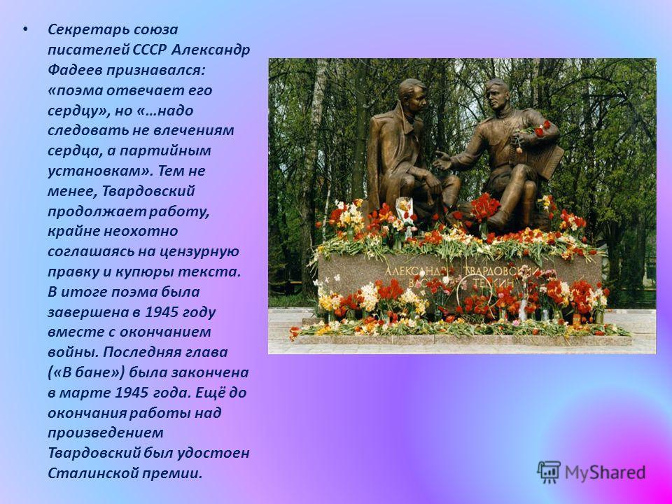 Секретарь союза писателей СССР Александр Фадеев признавался: «поэма отвечает его сердцу», но «…надо следовать не влечениям сердца, а партийным установкам». Тем не менее, Твардовский продолжает работу, крайне неохотно соглашаясь на цензурную правку и