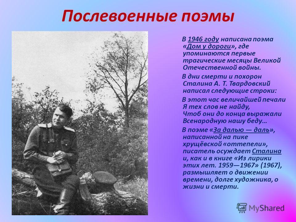 Послевоенные поэмы В 1946 году написана поэма «Дом у дороги», где упоминаются первые трагические месяцы Великой Отечественной войны. В дни смерти и похорон Сталина А. Т. Твардовский написал следующие строки: В этот час величайшей печали Я тех слов не