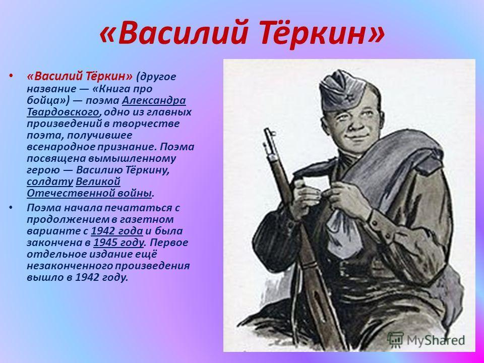 «Василий Тёркин» «Василий Тёркин» (другое название «Книга про бойца») поэма Александра Твардовского, одно из главных произведений в творчестве поэта, получившее всенародное признание. Поэма посвящена вымышленному герою Василию Тёркину, солдату Велико