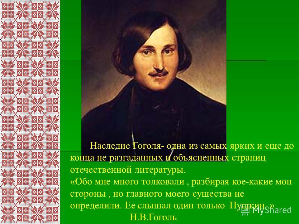 Наследие Гоголя- одна из самых ярких и еще до конца не разгаданных и объясненных страниц отечественной литературы. «Обо мне много толковали, разбирая кое-какие мои стороны, но главного моего существа не определили. Ее слышал один только Пушкин..» Н.В