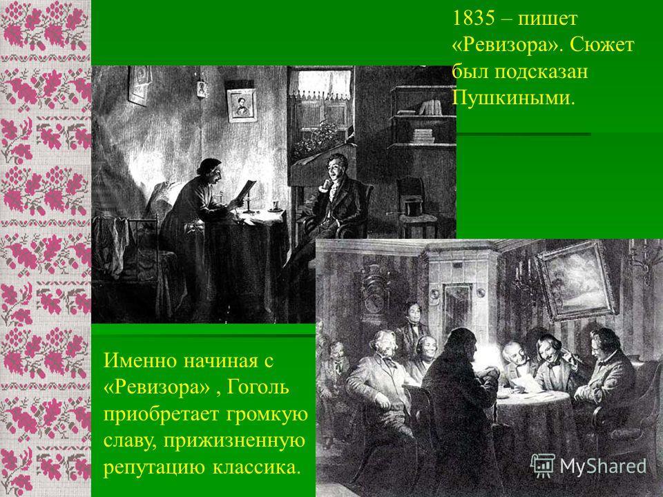 1835 – пишет «Ревизора». Сюжет был подсказан Пушкиными. Именно начиная с «Ревизора», Гоголь приобретает громкую славу, прижизненную репутацию классика.